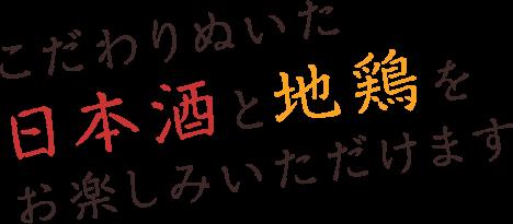 こだわりぬいた日本酒と地鶏をお楽しみいただけます